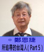 所追尋的台灣人(Part5)- ◎鄭思捷 -台灣e新聞