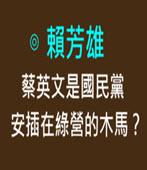 賴芳雄 :蔡英文是國民黨安插在綠營的木馬?- 台灣e新聞 -台灣e新聞