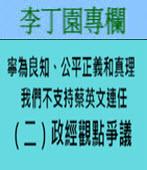 寧為良知、公平正義和真理 我們不支持蔡英文連任 (二)政經觀點爭議 -◎李丁園 - 台灣e新聞