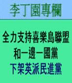 全力支持喜樂島聯盟和一邊一國黨 下架英派民進黨 -◎李丁園- 台灣e新聞