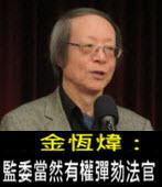 《金恆煒專欄》監委當然有權彈劾法官- 台灣e新聞
