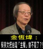 《金恆煒專欄》蔡英文把台灣「主權」變不見了?!- 台灣e新聞