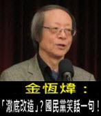 《金恆煒專欄》「澈底改造」?國民黨笑話一句!- 台灣e新聞
