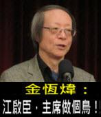 《金恆煒專欄》江啟臣,主席做個鳥!- 台灣e新聞