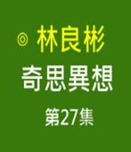 奇思異想 第27集- ◎林良彬 - 台灣e新聞