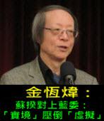 《金恆煒專欄》蘇揆對上藍委:「實境」壓倒「虛擬」- 台灣e新聞