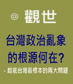 台灣政治亂象的根源何在? - 起底台灣最根本的兩大問題 -◎ 觀世 -台灣e新聞