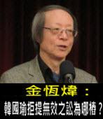 《金恆煒專欄》韓國瑜拒提無效之訟為哪樁?- 台灣e新聞