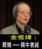 《金恆煒專欄》罷韓 ── 親中者誡- 台灣e新聞
