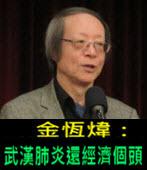 《金恆煒專欄》武漢肺炎還經濟個頭- 台灣e新聞