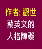 蔡英文的人格障礙- ◎觀世 - 台灣e新聞