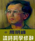 讀詩詞學修辭 -◎周明峰 - 台灣e新聞