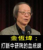 《金恆煒專欄》打斷中研院的血統鍊- 台灣e新聞
