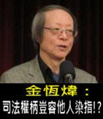 《金恆煒專欄》司法權柄豈容他人染指!? - 台灣e新聞