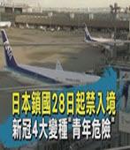 日本鎖國28日起禁入境 新冠4大變種青年危險  -台灣e新聞