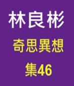 奇思異想 集46  ◎林良彬 - 台灣e新聞