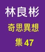 奇思異想 集47  ◎林良彬 - 台灣e新聞