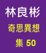 奇思異想 集50  ◎林良彬 - 台灣e新聞