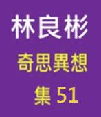 奇思異想 集51  ◎林良彬 - 台灣e新聞