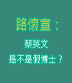 路懷宣:蔡英文是不是假博士?- 台灣e新聞
