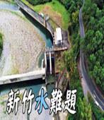 【缺水危機】新竹水難題|該如何面對不停成長的用水需求?-台灣e新聞
