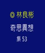 奇思異想 集53  ◎林良彬 - 台灣e新聞