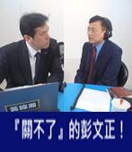 『關不了』的彭文正!-台灣e新聞