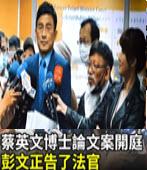 蔡英文博士論文不存在之訴開庭 彭文正告了法官-台灣e新聞