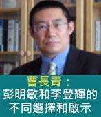 曹長青:彭明敏和李登輝的不同選擇和啟示- 台灣e新聞