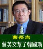 曹長青:蔡英文幫了韓國瑜 - 台灣e新聞