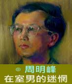 在室男的迷惘∣◎周明峰|台灣e新聞