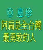 阿扁是全台灣最勇敢的人◎惠珍