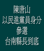 陳唐山:以民進黨身分參選台南縣長到底