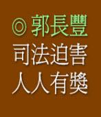 司法迫害 人人有獎 ◎郭長豐