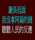 謝長廷說:我沒拿阿扁的錢。聽聽人民的反應