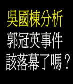 吳國棟分析 郭冠英事件該落幕了嗎?