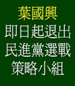 葉國興:即日起退出民進黨選戰策略小組
