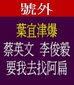 葉宜津爆:蔡英文和李俊毅要我去找阿扁|台灣e新聞