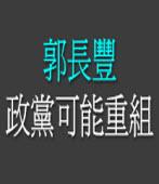 政黨可能重組 ◎郭長豐醫師