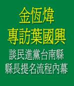 金恆煒專訪葉國興 談民進黨台南縣長提名流程內幕|台灣e新聞