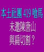 本土社團 419 嗆馬 未邀陳唐山,與扁切割?