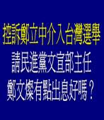 民進黨控訴鄭立中介入台灣選舉?請民進黨有點出息!好嗎?