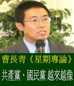 曹長青《星期專論》:共產黨、國民黨 越來越像