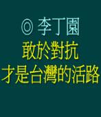 敢於對抗才是台灣的活路 ◎李丁園
