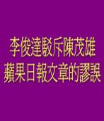 李俊達駁斥陳茂雄在蘋果日報文章的謬誤