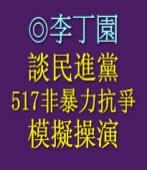 談民進黨「517非暴力抗爭」模擬操演 ◎李丁園