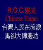 R.O.C.變成Chinese Taipei  只能含淚接受,馬卻大肆慶功!