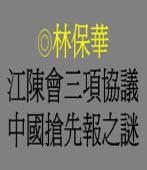 江陳會三項協議中國搶先報之謎 ◎林保華