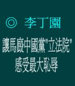 """讓馬廄中國黨""""立法院""""感受最大恥辱  ◎李丁園"""