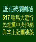 誰在破壞團結?517嗆馬大遊行,民進黨中央拒絕與本土社團連線